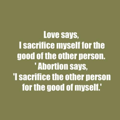 """Love says, 'I sacrifice myself for the good of the other person.' Abortion says, 'I sacrifice the other person for the good of myself.' """