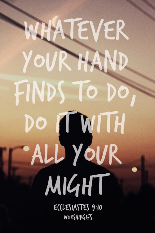 """Whatever your hand finds to do, do it with all your might…""(Ecclesiastes 9:10, NIV)"