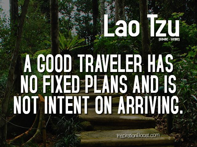 A good traveler has no fixed plans and is not intent on arriving. - See more at: http://inspirationboost.com/life-quotes-to-live-by#sthash.bxlQxndh.dpuf