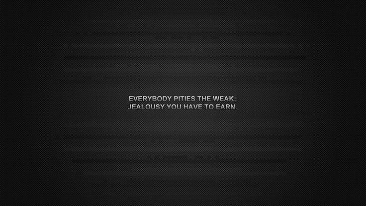 Everybody pities the weak; jealousy you have to earn