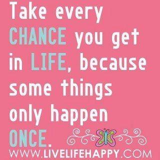 Take every chance.