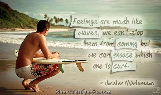 Feelings are much like waves we can't stop them from coming but we can choose which one to surf. - Jonatan Martensson