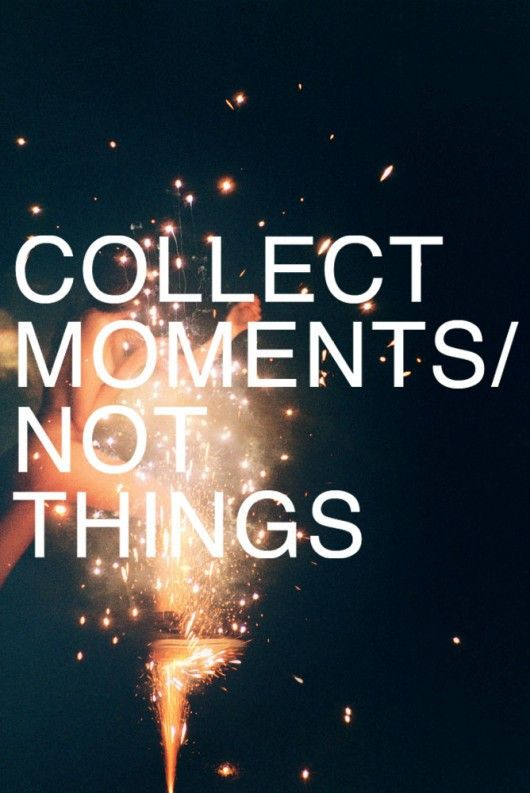 we often have to be reminded to be less materialistic and collect moments, not things!