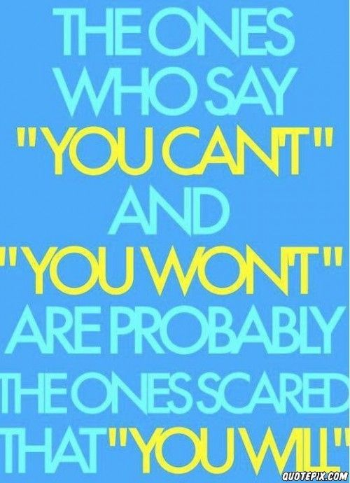 "The ones who say ""You Can't"" and ""You Won't"" are probably the ones scared that You Will!"