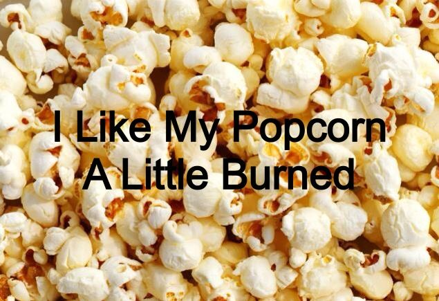 like my popcorn a little burned: pinterest.com/pin/544372673679851374