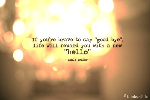 If you're brave to say good bye life will reward you with a new hello