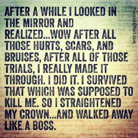 After a while I looked in the mirror and realized... Wow. After all those hurts, scars, and bruises, after all of those trials, I really made it through. I did it. I survived that which was supposed to kill me. So I straightened my crown... and walked away like a boss. - Unknown  #LikeABoss #Crown #Quotes