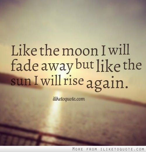Quotes About Love Fading Tumblr : ... fade away but like the sun I will rise again. #inspirational #quotes