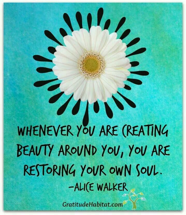 #quotes - whenever you are creating beauty around you, you are restoring your own soul. - Alice Walker