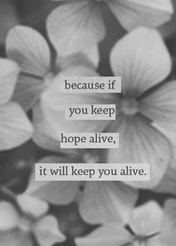 Because you keep hope alive, it will keep you alive