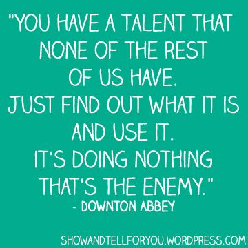 You have a talent that none of the rest of us have. Just find out what it is and use it. It's doing nothing that's the enemy. - Downtown Abbey quote