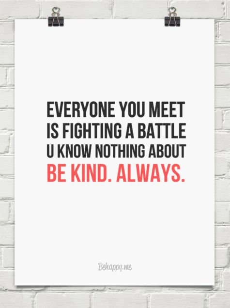 Everyone you meet is fighting a battle u know nothing about be kind ...