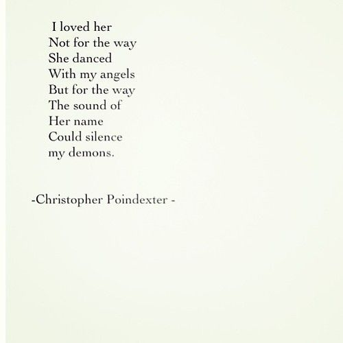 """I loved her not for the way she danced with my angels, but for the way the sound of her name could silence my demons...- Christopher Poindexter"" I absolutely adore this quote"