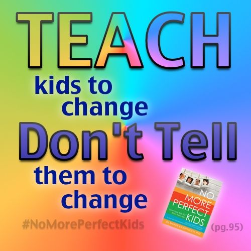 """Teach kids to change, Don't tell them to change"" No More Perfect Kids (pg. 95)  Find the book on our website by clicking the image. Thank you!"