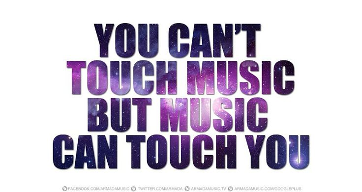You can't touch music but music can touch you
