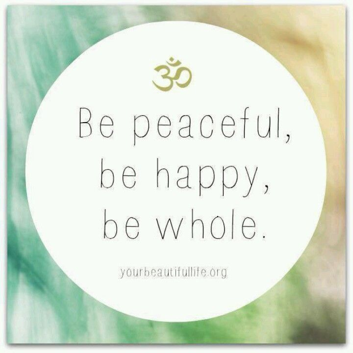 Be peaceful, be happy, be whole.