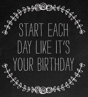 Start Each Day Like Its Your Birthday Quote Via Carols Country Sunshine On Facebook