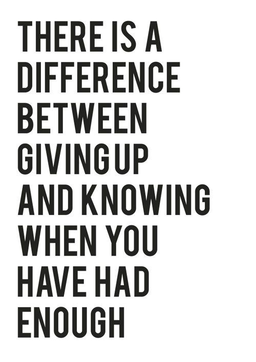 There is a difference between givingup and knowing when you have had enough. Inspiring Love Life Wise Quotes