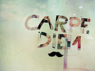 Carpe Diem.