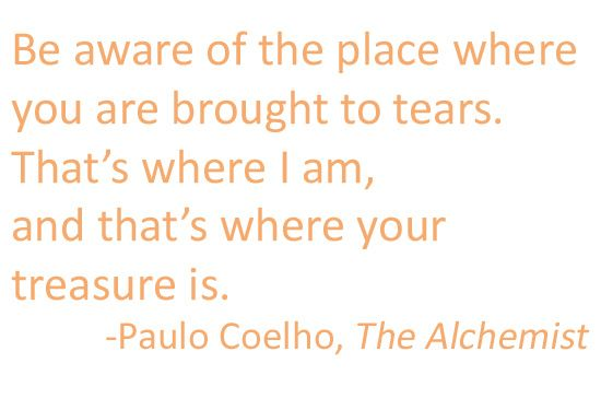 "Be aware of the place where you are brought to tears. That's where I am, and that's where your treasure is."" -The Alchemist"