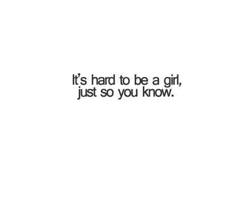It's hard to be a girl, just so you know!