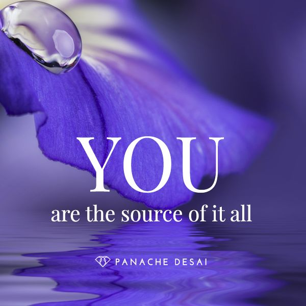 YOU are the source of it all.