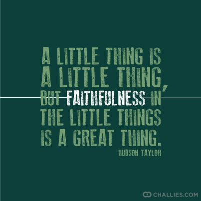 """A little thing is a little thing, but faithfulness in the little things is a great thing."" (Hudson Taylor)"