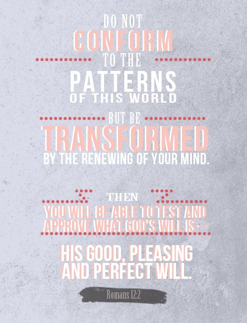Romans 12:2  Do not be conformed to the patterns of this world, but be transformed by the renewing of your mind.