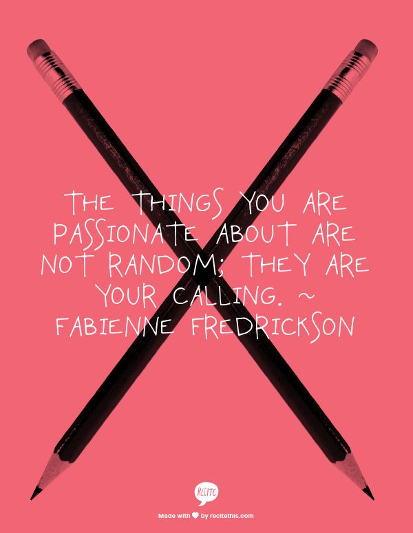 the things you are passionate about are not random; they are your calling.  ~ Fabienne Fredrickson