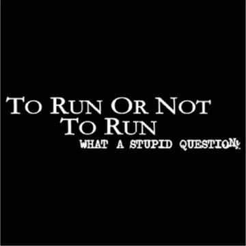 NOT TO RUN!! I have a car, why would I RUN anywhere!!!