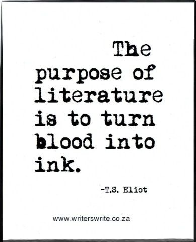 """The purpose of literature is to turn blood into ink."" -- T.S. Eliot"