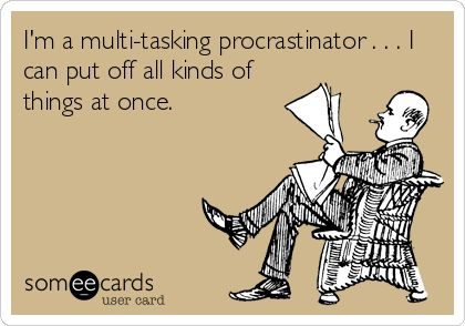 I'm a multi-tasking procrastinator . . . I can put off all kinds of things at once.