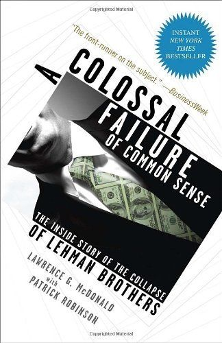 A Colossal Failure of Common Sense: The Inside Story of the Collapse of Lehman Brothers by Lawrence G. McDonald. $11.68. Publication: October 12, 2010. Publisher: Crown Business; Reprint edition (October 12, 2010). Author: Lawrence G. McDonald