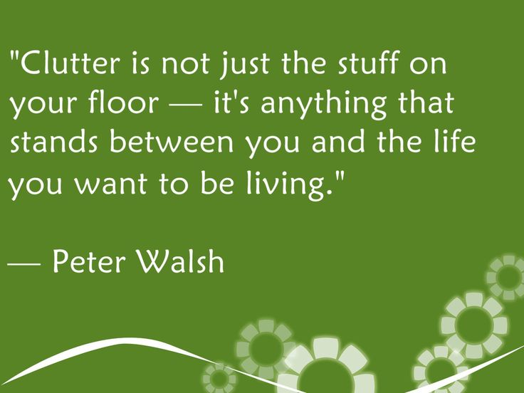 """Clutter is not just the stuff on your floor - it's anything that stands between you and the life you want to be living.""  Peter Walsh"