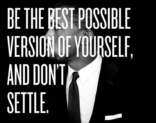 Be the best possible version of yourself and don't settle.