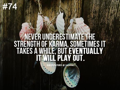 never underestimate the strength of karma