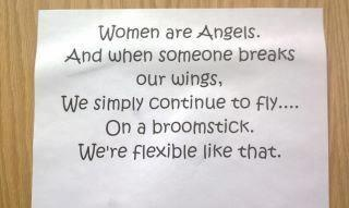 """Women are Angels.  And when someone breaks our wings,   We simply continue to fly...  On a broomstick.  We're flexible like that."""