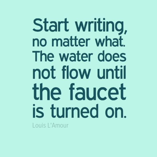 "Turn on your writing faucet. ""Start writing, no matter what. The water does not flow until the faucet is turned on."" - Louis L'Amour"