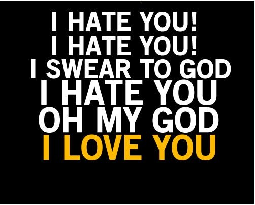 I Swear I Love You Quotes : hate you! i hate you! i swear to god i hate you oh my god i love you