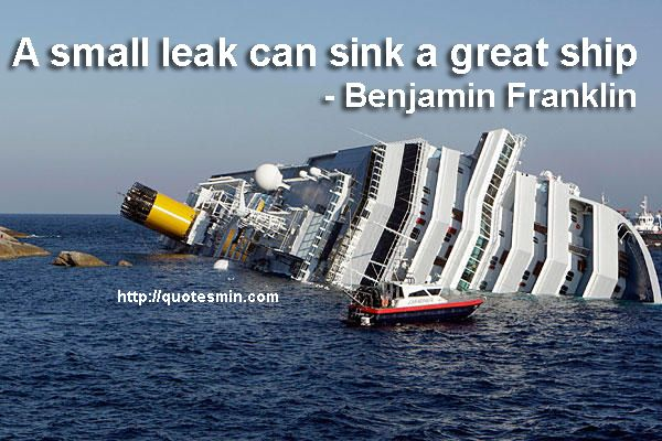 a small leak will sink a great ship essay It means that the small expenses might look innocent, but they can sink the well-being of your economy just as well as a big expense can if you go out and buy a new smartphone for $499, this to most people would be a big onetime expense.