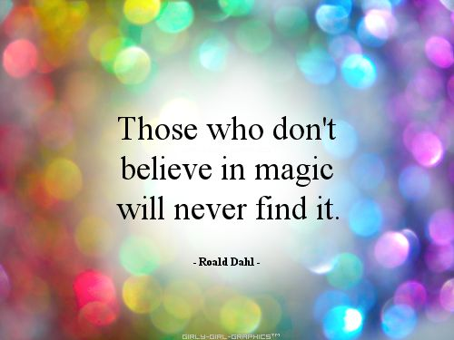 Those who don't believe in magic, will never find it!