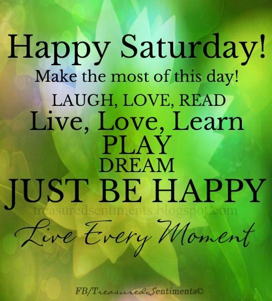 Happy Saturday! quote via www.Facebook.com/Treasured Sentiments
