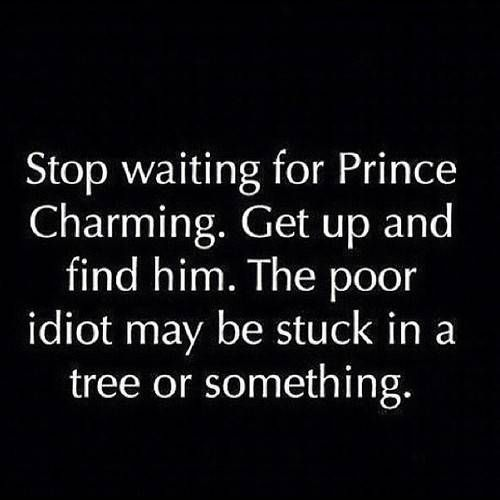 Stop waiting for Prince Charming.  Get up and find him.  The poor idiot may be stuck in a tree or something.