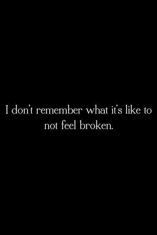 I don't remember what it's like to not feel broken.