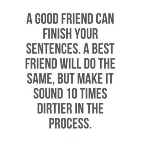 A good friend can finish your sentences. A best friend will do the same, but make it sound 10x dirtier in the process ;). Funny quotes