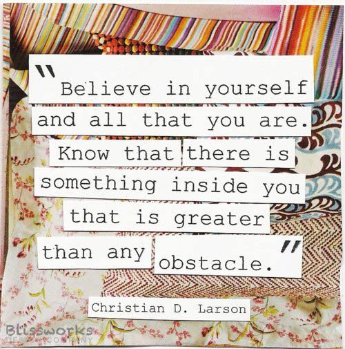 Believe in yourself and all that you are. Know that there is something ...
