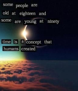 Some people are old at eighteen and some are young at ninety.  Time is a concept that humans created.