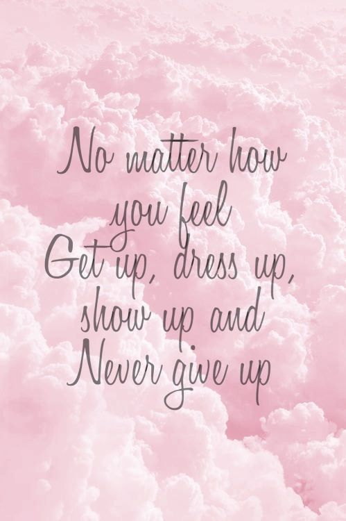 No matter how you feel. Get up, dress up, show up, and Never give up