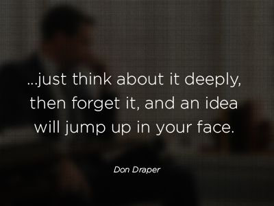 The cure for creative block according to Don Draper.