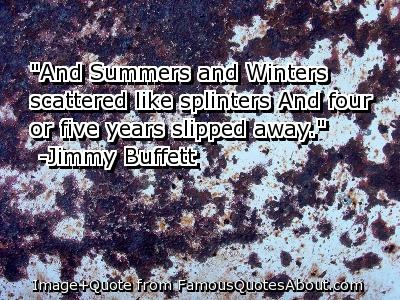 """And summers and winters scattered like splinters""- Buffett"